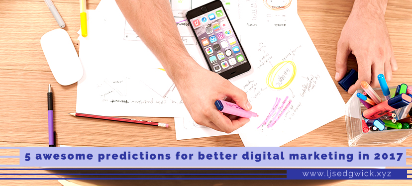 5 awesome predictions for better digital marketing in 2017