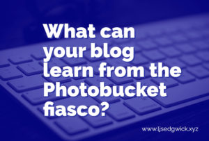 Photobucket disabled third-party hosting, meaning bloggers lost 1000s of image links overnight. What can you learn from this for your own blog?