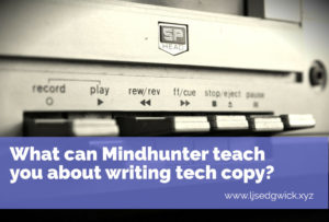 Netflix original series Mindhunter is amazing for many reasons. But did you know it can teach you about writing tech copy too? Click here to find out how.